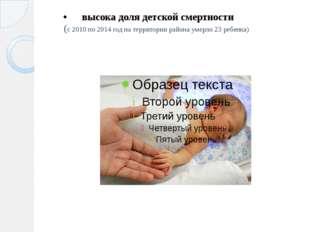 высока доля детской смертности (с 2010 по 2014 год на территории района умерл
