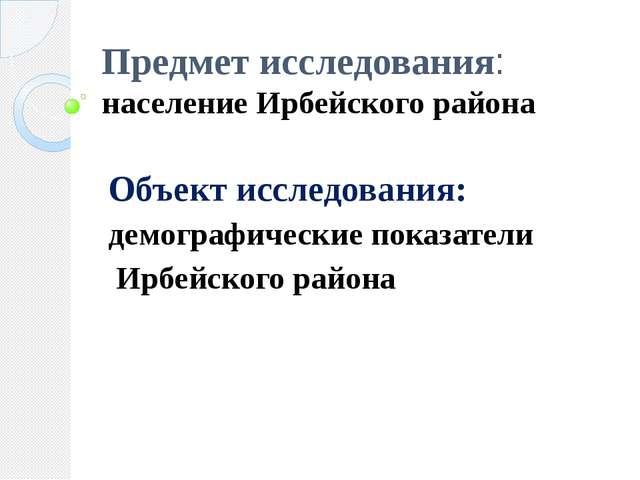 Предмет исследования: население Ирбейского района Объект исследования: демогр...