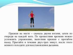 Прыжки на месте – сначала двумя ногами, затем по очереди на каждой ноге. По