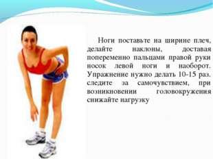 Ноги поставьте на ширине плеч, делайте наклоны, доставая попеременно пальцам