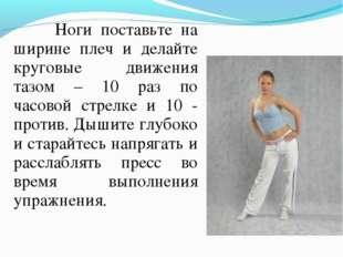 Ноги поставьте на ширине плеч и делайте круговые движения тазом – 10 раз по