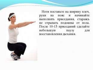 Ноги поставьте на ширину плеч, руки на пояс и начинайте выполнять приседания