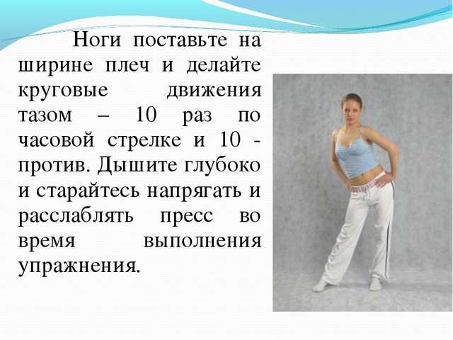 Ноги поставьте на ширине плеч и делайте круговые движения тазом – 10 раз по...