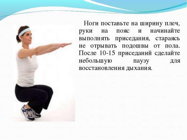 Ноги поставьте на ширину плеч, руки на пояс и начинайте выполнять приседания...