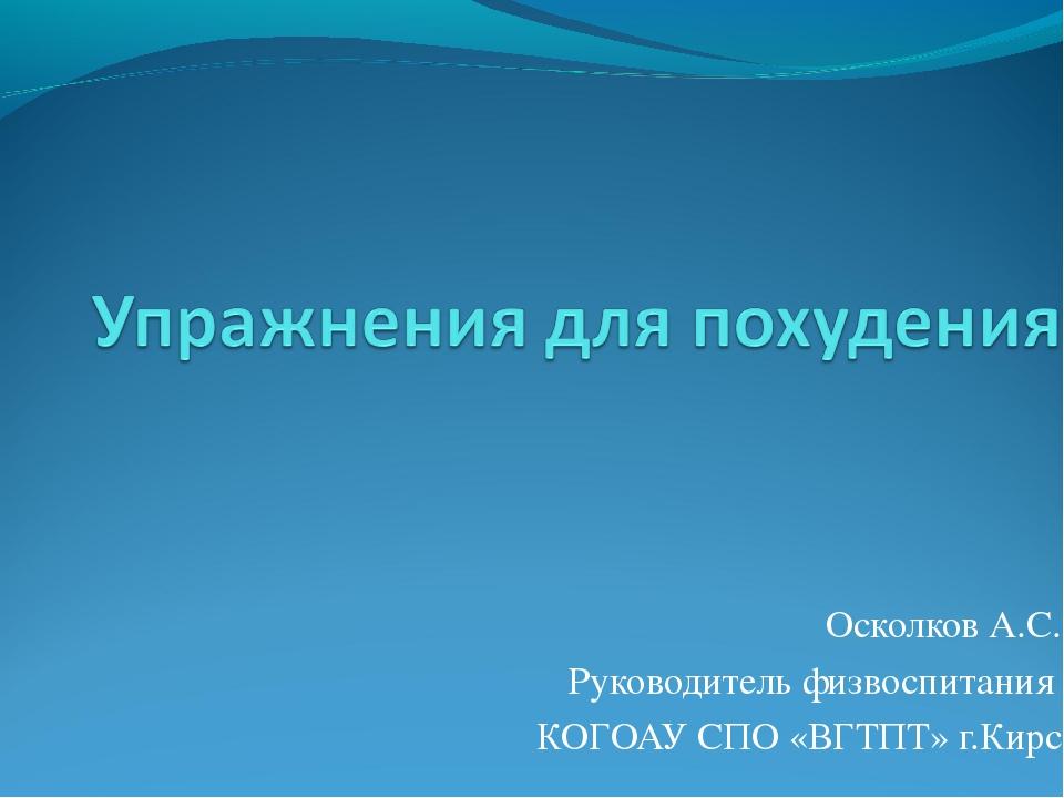 Осколков А.С. Руководитель физвоспитания КОГОАУ СПО «ВГТПТ» г.Кирс