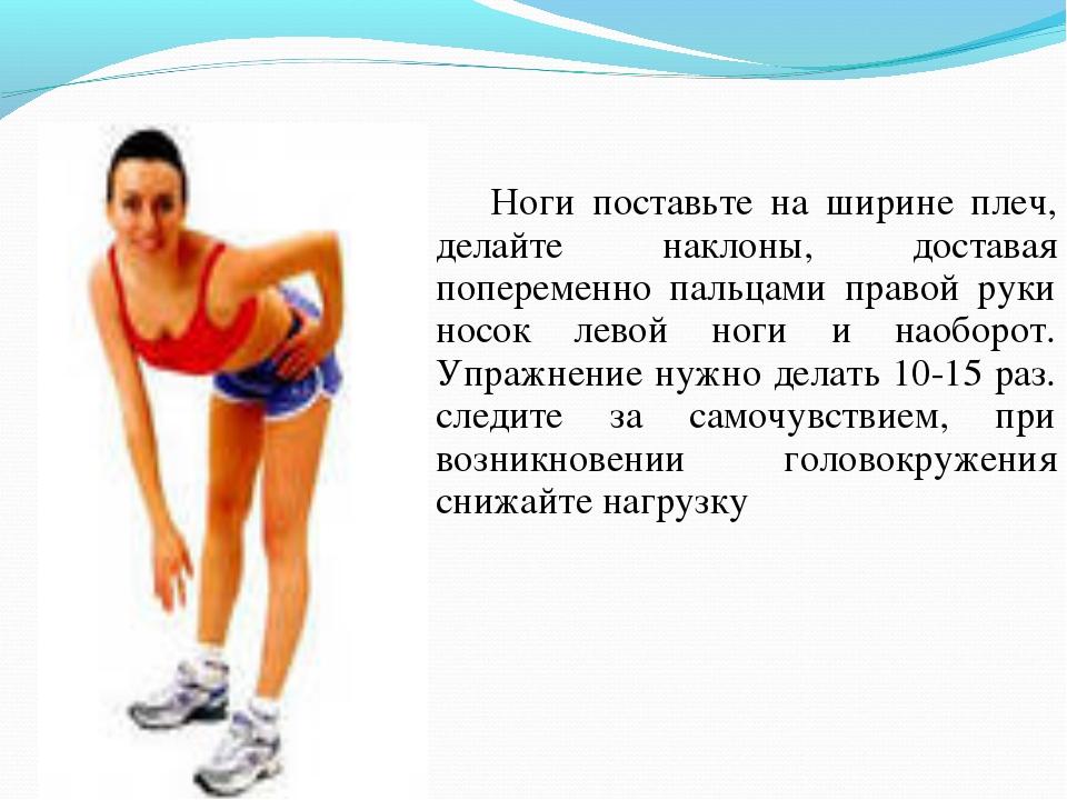 Ноги поставьте на ширине плеч, делайте наклоны, доставая попеременно пальцам...
