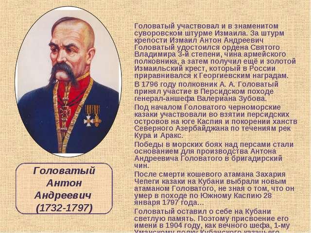 Головатый участвовал и в знаменитом суворовском штурме Измаила. За штурм креп...