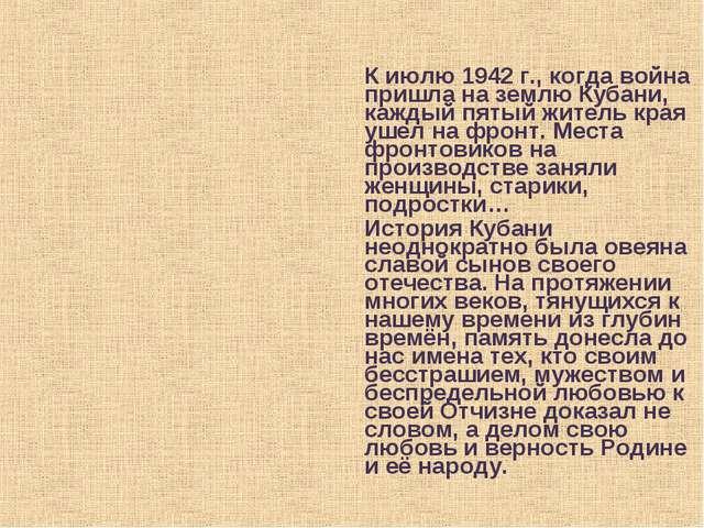 К июлю 1942 г., когда война пришла на землю Кубани, каждый пятый житель края...
