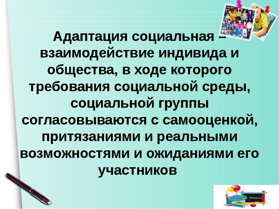 Aдаптация социальная – взаимодействие индивида и общества, в ходе которого тр...