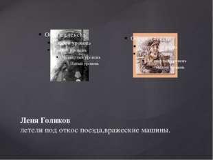 Леня Голиков летели под откос поезда,вражеские машины.