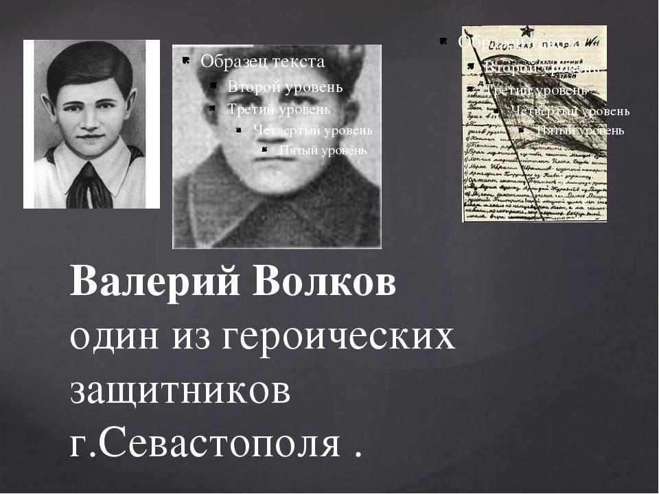Валерий Волков один из героических защитников г.Севастополя .