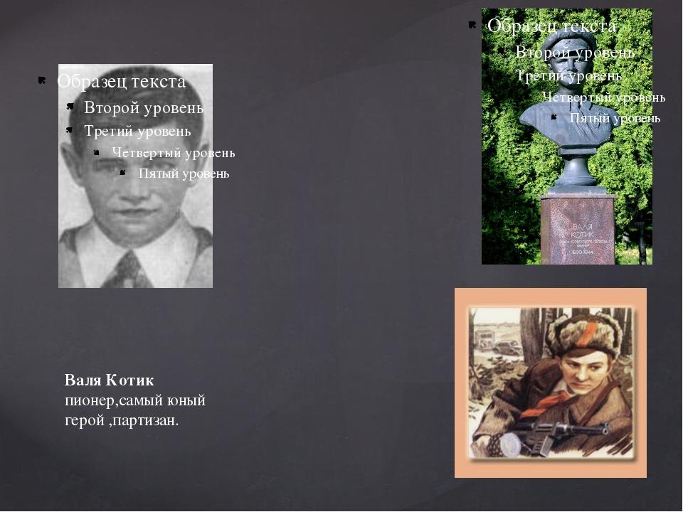 Валя Котик пионер,самый юный герой ,партизан.