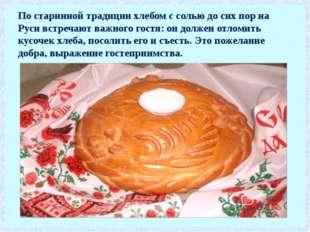 По старинной традиции хлебом с солью до сих пор на Руси встречают важного гос