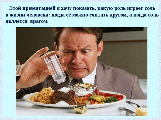 Этой презентацией я хочу показать, какую роль играет соль в жизни человека:...
