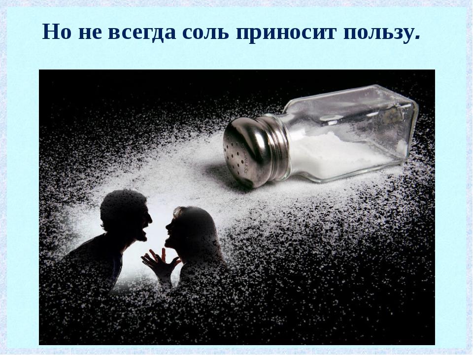 Но не всегда соль приносит пользу.