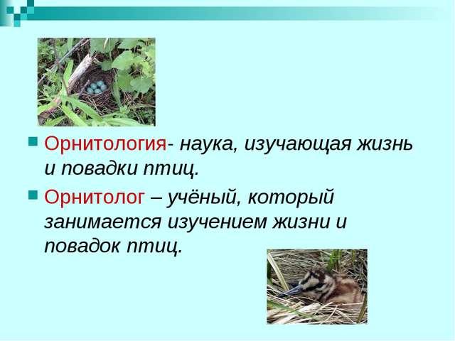 Орнитология- наука, изучающая жизнь и повадки птиц. Орнитолог – учёный, кото...