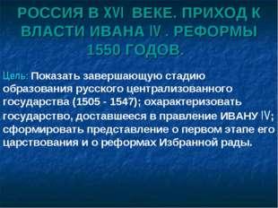 РОССИЯ В XVI ВЕКЕ. ПРИХОД К ВЛАСТИ ИВАНА IV . РЕФОРМЫ 1550 ГОДОВ. Цель: Показ