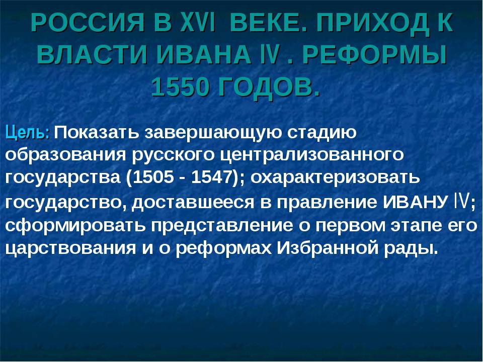 РОССИЯ В XVI ВЕКЕ. ПРИХОД К ВЛАСТИ ИВАНА IV . РЕФОРМЫ 1550 ГОДОВ. Цель: Показ...