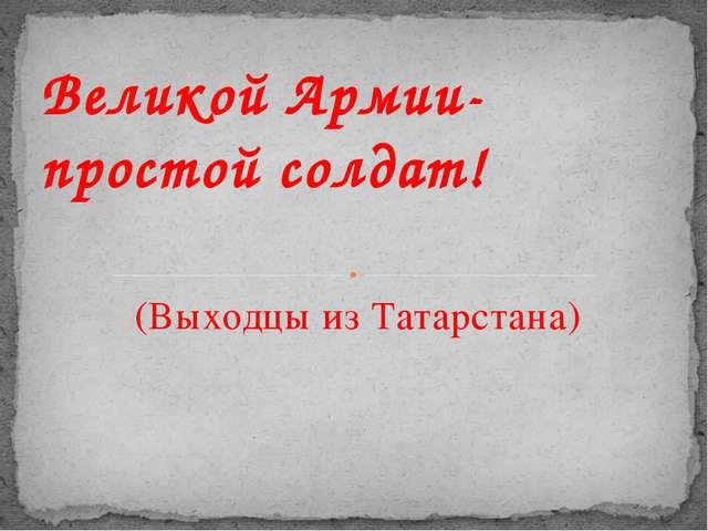 (Выходцы из Татарстана) Великой Армии- простой солдат!