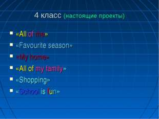 4 класс (настоящие проекты) «All of me» «Favourite season» «My home» «All of