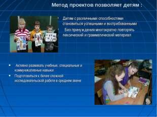Метод проектов позволяет детям : Детям с различными способностями становитьс