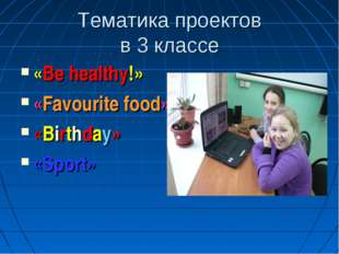 Тематика проектов в 3 классе «Be healthy!» «Favourite food» «Birthday» «Sport»
