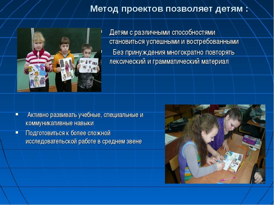 Метод проектов позволяет детям : Детям с различными способностями становитьс...