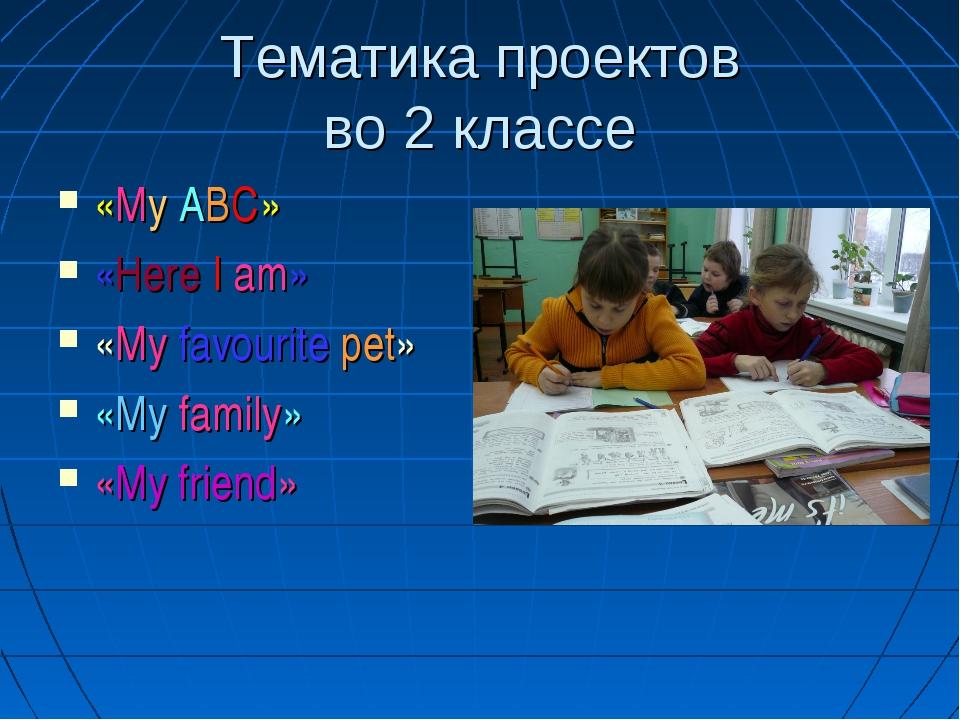 Тематика проектов во 2 классе «My ABC» «Here I am» «My favourite pet» «My fam...