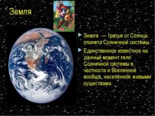 Земля Земля́ — третья от Солнца планета Солнечной системы. Единственное извес