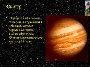 Юпитер Юпитер — пятая планета от Солнца, и крупнейшая в Солнечной системе. На