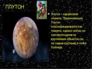 ПЛУТОН Плутон – карликовая планета. Первоначально Плутон классифицировался ка