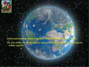 Земля единственная планета нашей солнечной системы, где есть Жизнь. Мы уже з
