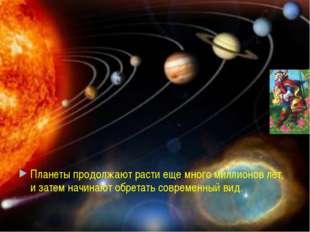 Планеты продолжают расти еще много миллионов лет, и затем начинают обретать с