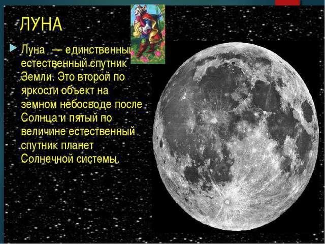 ЛУНА Луна́ — единственный естественный спутник Земли. Это второй по яркости о...