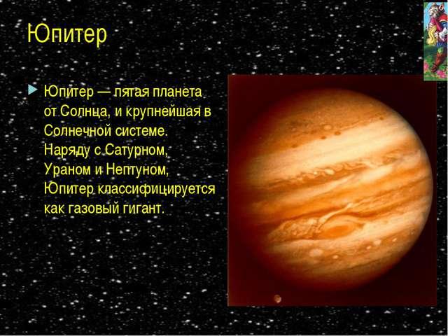 Юпитер Юпитер — пятая планета от Солнца, и крупнейшая в Солнечной системе. На...
