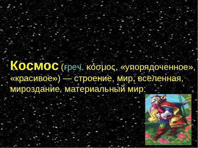 Космос (греч. κόσμος, «упорядоченное», «красивое»)— строение, мир, вселенная...