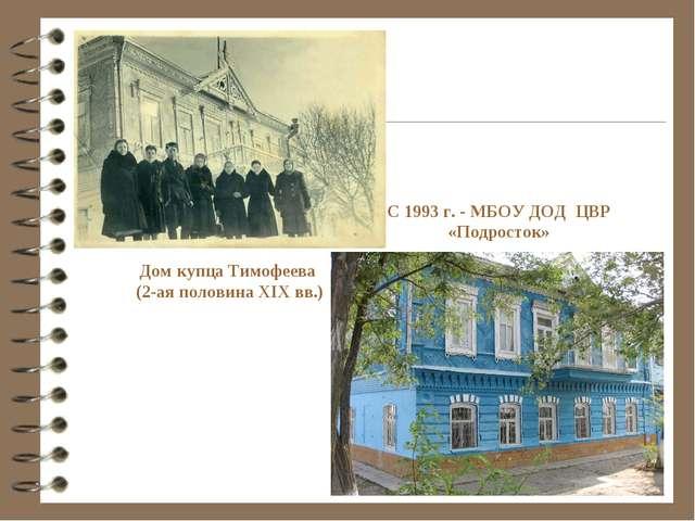 С 1993 г. - МБОУ ДОД ЦВР «Подросток» Дом купца Тимофеева (2-ая половина XIX в...