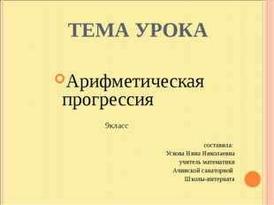 ТЕМА УРОКА Арифметическая прогрессия 9класс составила: Ускова Нина Николаевн