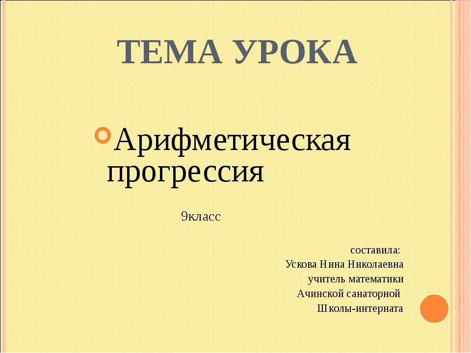 ТЕМА УРОКА Арифметическая прогрессия 9класс составила: Ускова Нина Николаевн...