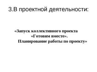 3.В проектной деятельности: «Запуск коллективного проекта «Готовим вместе». П