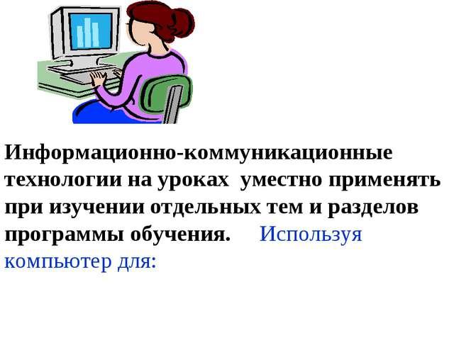 Информационно-коммуникационные технологии на уроках уместно применять при изу...