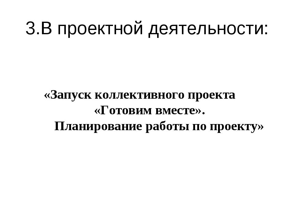 3.В проектной деятельности: «Запуск коллективного проекта «Готовим вместе». П...