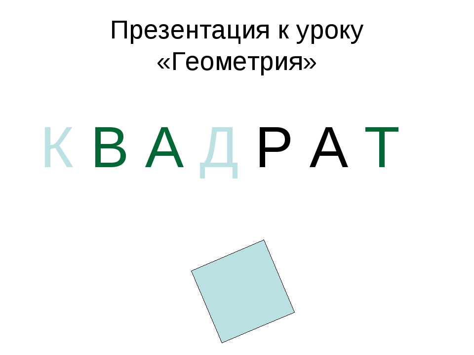 Презентация к уроку «Геометрия» К В А Д Р А Т