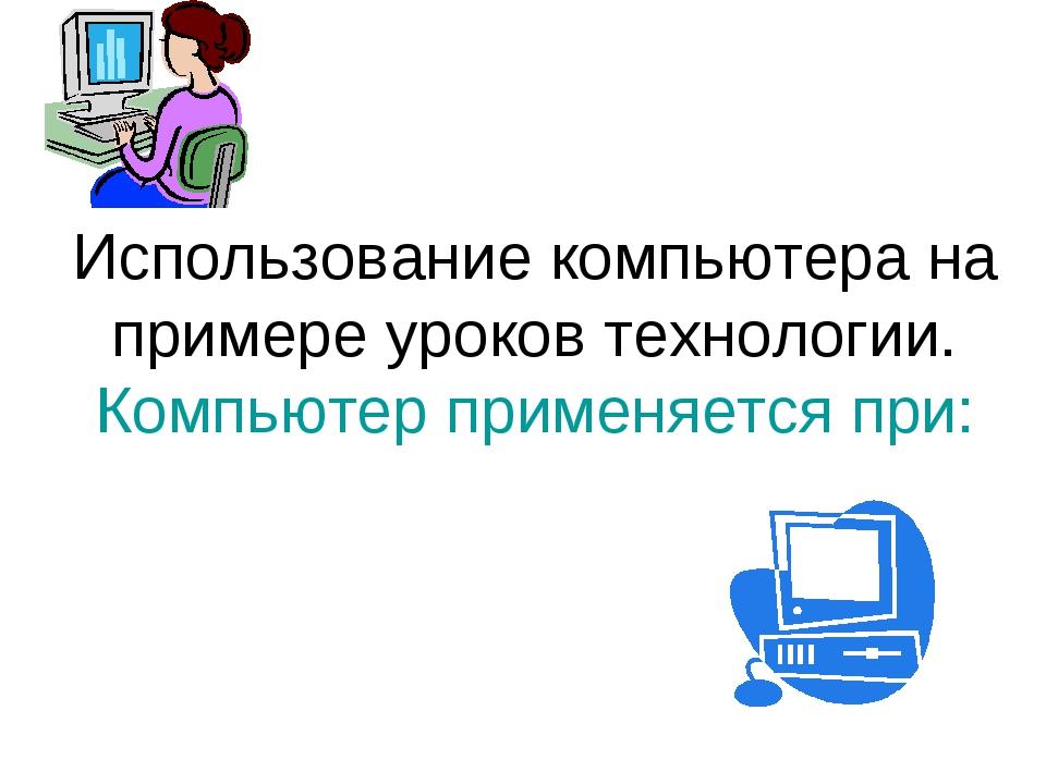 Использование компьютера на примере уроков технологии. Компьютер применяется...