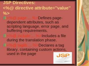 JSP Directives:  Defines page-dependent attributes, such as scripting languag