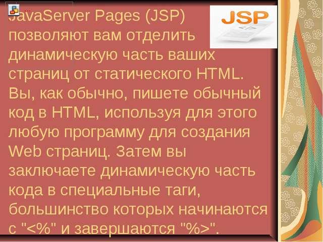 JavaServer Pages (JSP) позволяют вам отделить динамическую часть ваших страни...