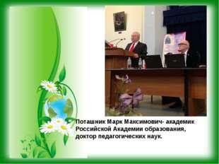 Поташник Марк Максимович- академик Российской Академии образования, доктор пе