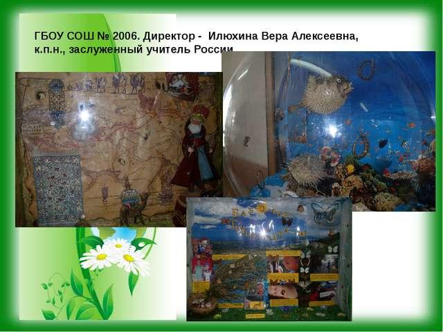 ГБОУ СОШ № 2006. Директор - Илюхина Вера Алексеевна, к.п.н., заслуженный учит...