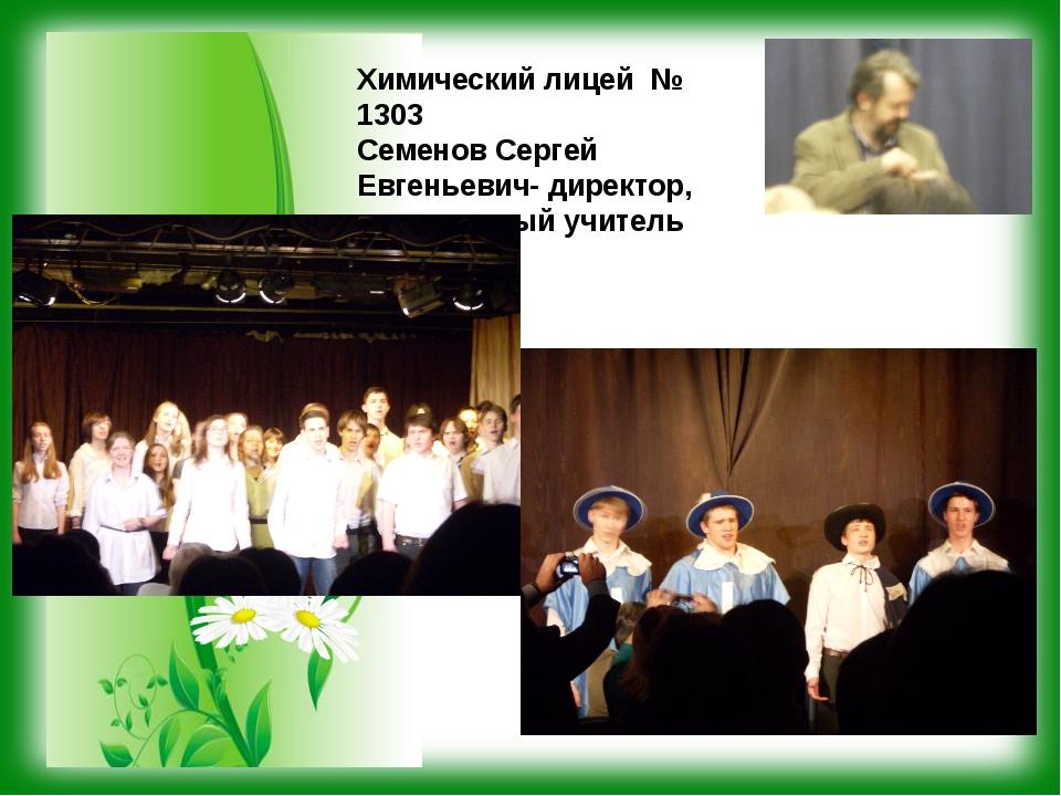 Химический лицей № 1303 Семенов Сергей Евгеньевич- директор, заслуженный учит...