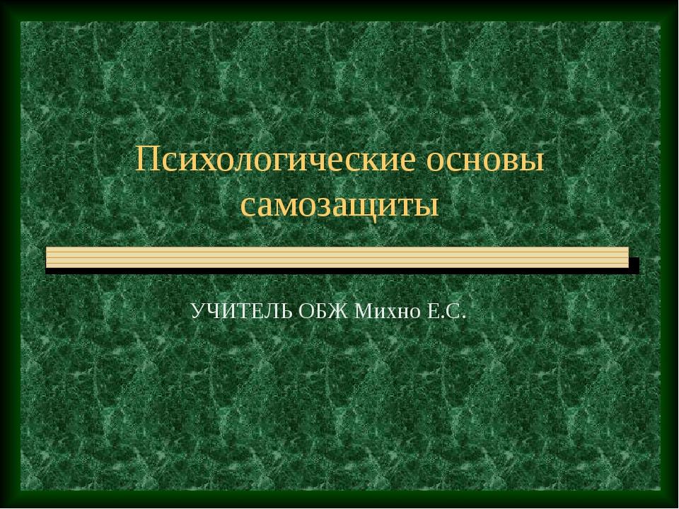 Психологические основы самозащиты УЧИТЕЛЬ ОБЖ Михно Е.С.